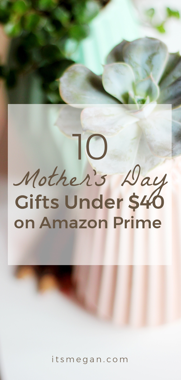 10 Mother's Day Gifts Under $40 on Amazon Prime | It's Megan | #mothersday #giftguide #shopping #mom